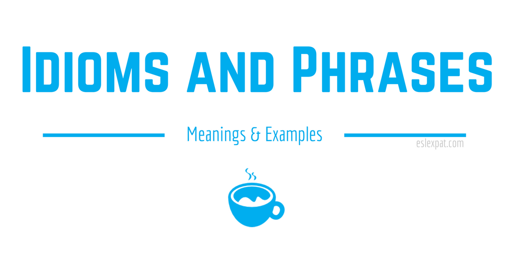 English Idioms And Phrases A List With Meanings Examples Esl Expat